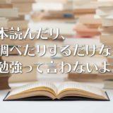 本読んだり、調べたりするだけなら、勉強って言わないよ。